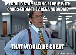 Make A Meme Org - if i could stop facing people with cards from the arena above me