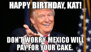 Kat Meme - happy birthday kat don t worry mexico will pay for your cake