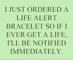 Get A Life Meme - 25 best memes about life alert bracelet life alert bracelet