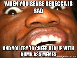 Rebecca Meme Images - when you sense rebecca is sad and you try to cheer her up with