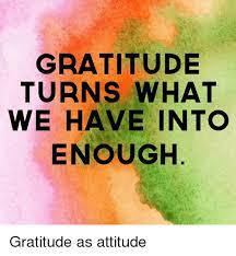 Gratitude Meme - gratitude turns what we have into enough gratitude as attitude