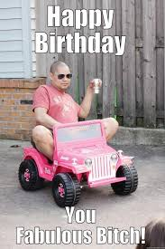 Happy Birthday Bitch Meme - fabulous birthday bitch quickmeme