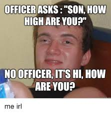 How High Are You Meme - officer asks son how high are you no officer it s hi how are you
