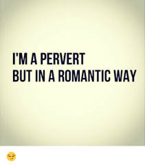 Funny Perverted Memes - i m a pervert but in a romantic way funny meme on sizzle