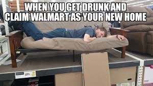 Wal Mart Meme - when you get drunk and claim wal mart as your new home no futons