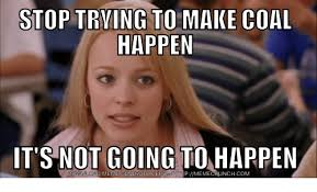 Make Internet Meme - stop trying to make coal happen it s not going to happen download