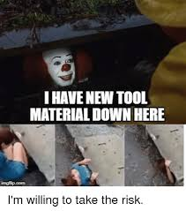 Meme Tool - i have new tool material down here i m willing to take the risk