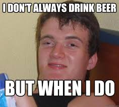 I Dont Always Meme - i don t always drink beer but when i do 10 guy quickmeme