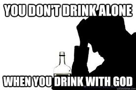 Alone Memes - you don t drink alone when you drink with god misc quickmeme