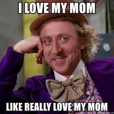 Love My Mom Meme - i love my mom like really love my mom willy wonka meme generator