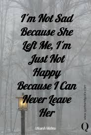 i m not sad because she left me i m just not happy because i can