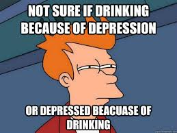 Depressed Drinking Meme - not sure if drinking because of depression or depressed beacuase of