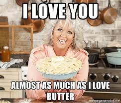 Paula Deen Butter Meme - i love you almost as much as i love butter paula deen pie meme