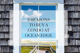 5 reasons to buy a condo at ocean edge leighton realty