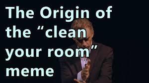 Meme Clean - jordan peterson the origin of the clean your room meme youtube