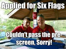 Six Flags Meme - applied for six flags couldn t pass the pre screen sorry cedar