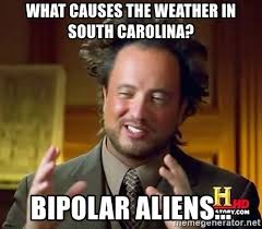 South Carolina Memes - what causes the weather in south carolina bipolar aliens