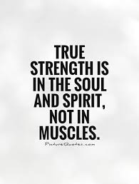 true strength is in the soul and spirit not in muscles picture