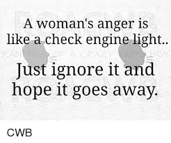 check engine light just came on a woman s anger is like a check engine light just ignore it and hope