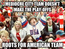 Canada Hockey Meme - mediocre city team doesn t make the play offs roots for american