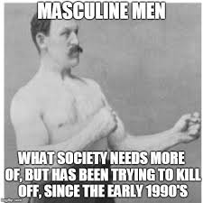 Manly Man Memes - overly manly man memes imgflip