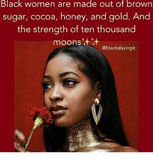 Sugar Brown Meme - black women are made out of brown sugar cocoa honey and gold and the