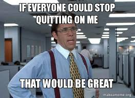 Quitting Meme - if everyone could stop quitting on me that would be great that