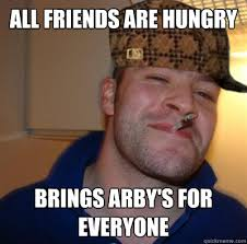Arbys Meme - all friends are hungry brings arby s for everyone scumbag good