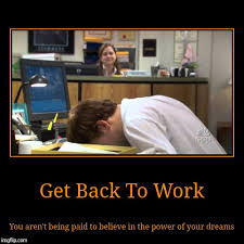 Get Back To Work Meme - get back to work you aren t being paid to believe in the power of