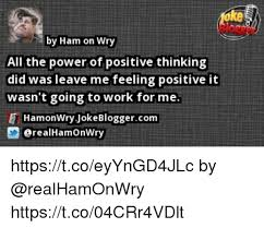 Positive Thinking Meme - ke by ham on wry all the power of positive thinking did was leave me
