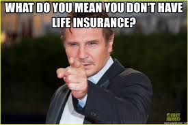 Liam Neeson Meme Generator - what do you mean you don t have life insurance liam neeson you
