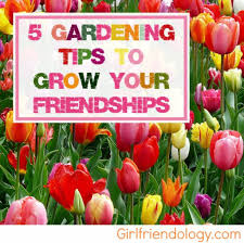 5 gardening tips to grow your friendships girlfriendology
