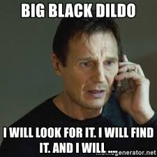Dildo Memes - big black dildo i will look for it i will find it and i will