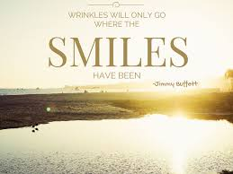 wrinkles will only go where the smiles have been jimmybuffett