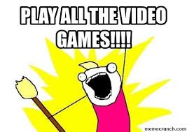 Play All The Games Meme - all the video games