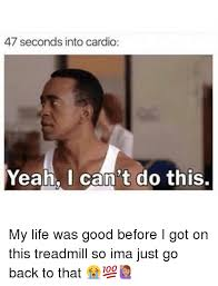 Cardio Meme - 47 seconds into cardio yeah i can t do this my life was good