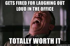 Laugh Out Loud Meme - gets fired for laughing out loud in the office totally worth it j