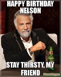 Nelson Meme - happy birthday nelson stay thirsty my friend meme the most