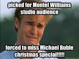 Michael Buble Meme - picked for montel williams studio audience forced to miss michael