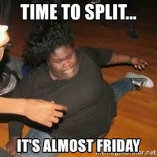 Almost Friday Meme - time to split it s almost friday its friday niggas meme