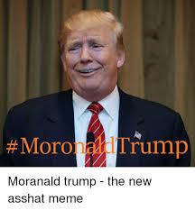 Ass Hat Meme - moro trump moranald trump the new asshat meme meme on me me