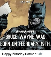 Happy Birthday Batman Meme - a fact bruce wayne was born on february 19th happy birthday batman