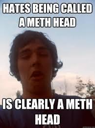 Meth Memes - hates being called a meth head is clearly a meth head meth head