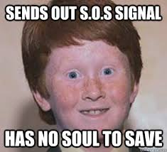 Sos Meme - sends out s o s signal has no soul to save over confident ginger