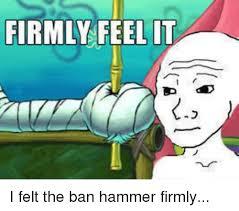 Ban Hammer Meme - firmly feel it i felt the ban hammer firmly dank meme on me me