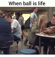 Ball Is Life Meme - when ball is life ball is life meme on sizzle