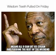 Wisdom Teeth Meme - wisdom teeth pulled on friday means all u can eat ice cream and