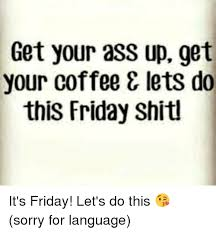 Friday Coffee Meme - get your ass up get your coffee lets do this friday shitl it s