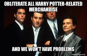 Meme Merchandise - obliterate all harry potter related merchandise and we won t have
