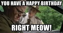Super Troopers Meme - you have a happy birthday right meow super troopers meme generator